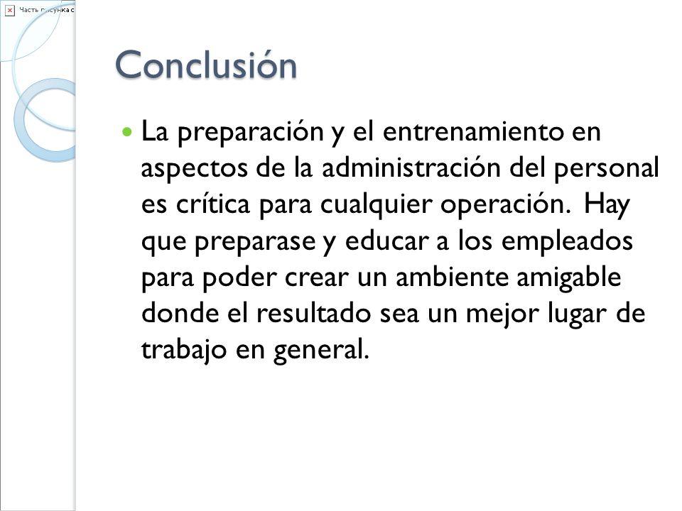 Conclusión La preparación y el entrenamiento en aspectos de la administración del personal es crítica para cualquier operación. Hay que preparase y ed