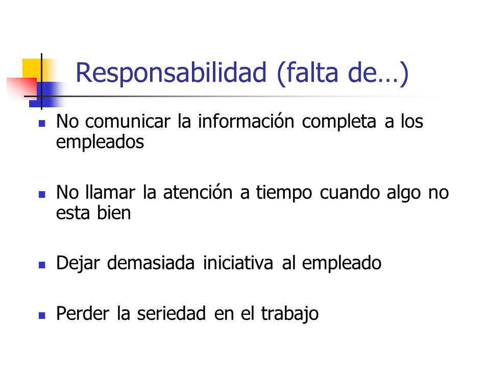 Responsabilidad (falta de…) No comunicar la información completa a los empleados No llamar la atención a tiempo cuando algo no esta bien Dejar demasia