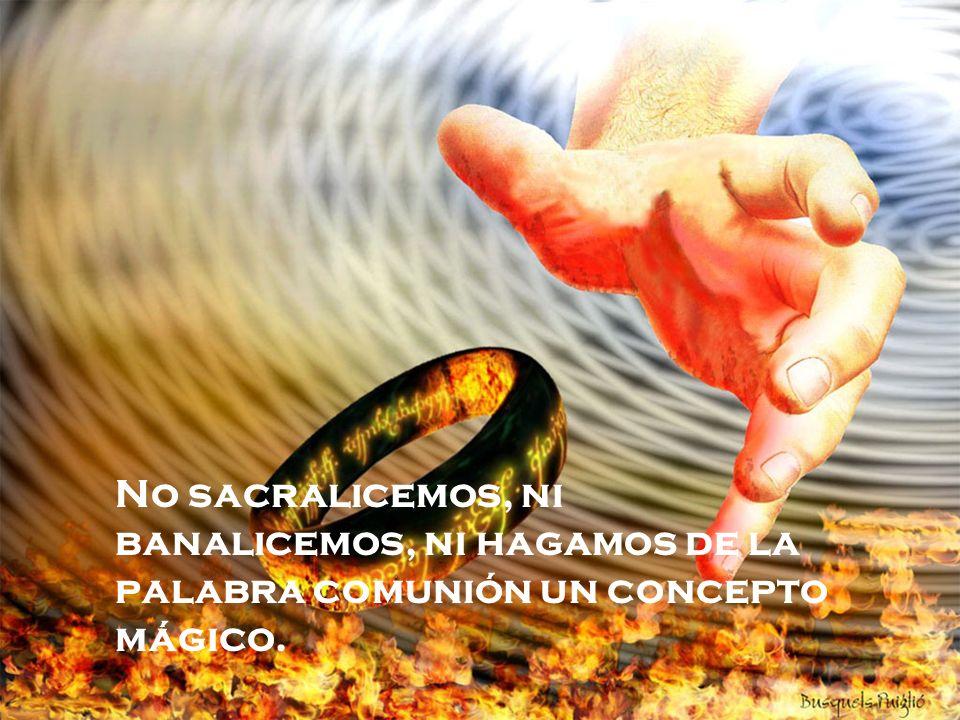 No sacralicemos, ni banalicemos, ni hagamos de la palabra comunión un concepto mágico.