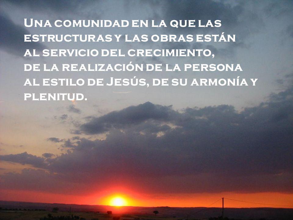Una comunidad en la que las estructuras y las obras están al servicio del crecimiento, de la realización de la persona al estilo de Jesús, de su armon