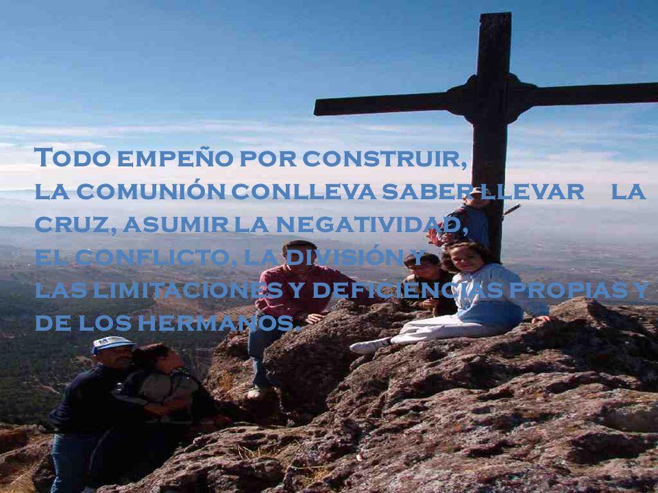 Todo empeño por construir, la comunión conlleva saber llevar la cruz, asumir la negatividad, el conflicto, la división y las limitaciones y deficienci