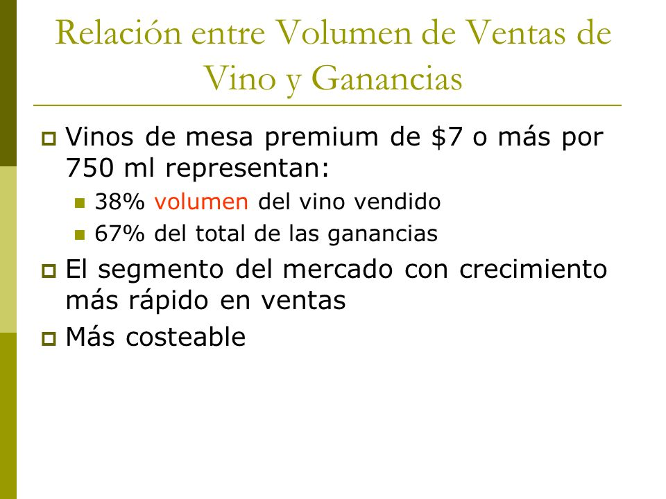 Relación entre Volumen de Ventas de Vino y Ganancias Vinos de mesa premium de $7 o más por 750 ml representan: 38% volumen del vino vendido 67% del to