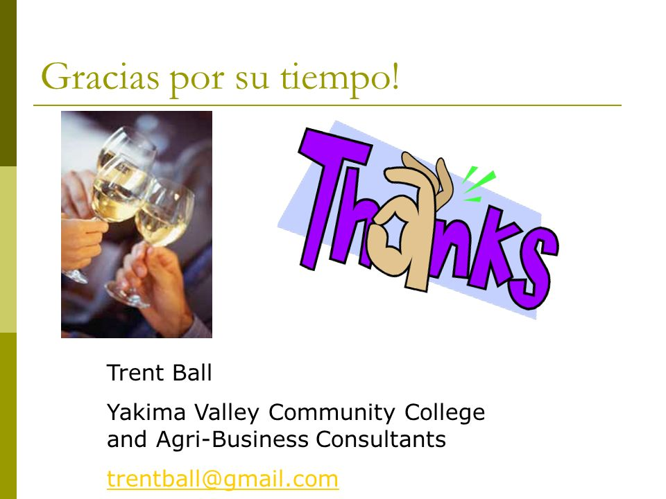 Gracias por su tiempo! Trent Ball Yakima Valley Community College and Agri-Business Consultants trentball@gmail.com