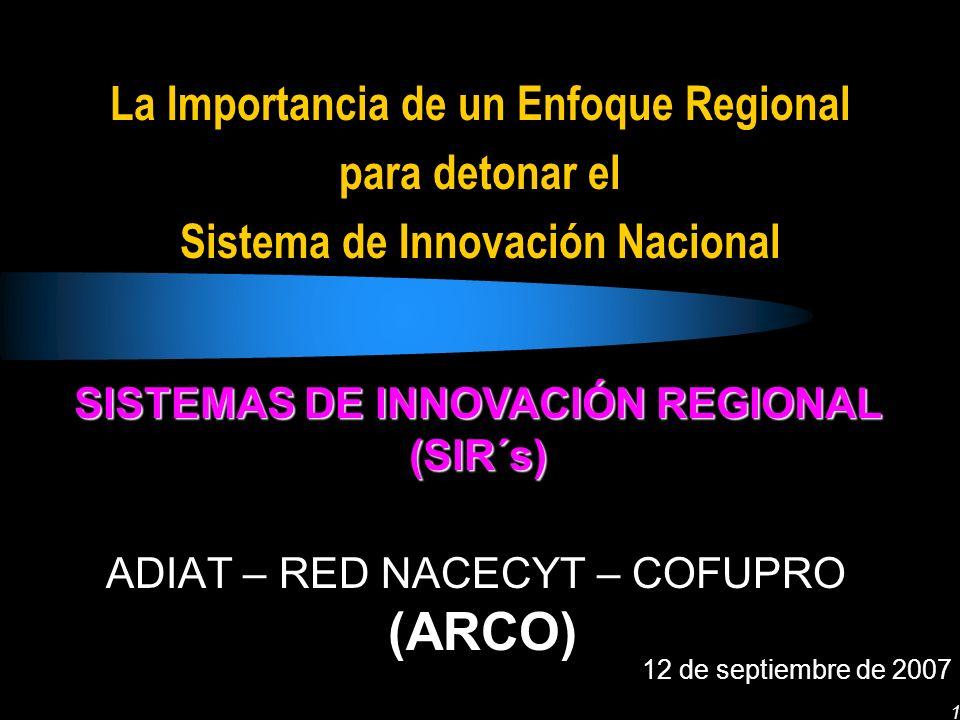 1 La Importancia de un Enfoque Regional para detonar el Sistema de Innovación Nacional ADIAT – RED NACECYT – COFUPRO (ARCO) 12 de septiembre de 2007 SISTEMAS DE INNOVACIÓN REGIONAL (SIR´s)