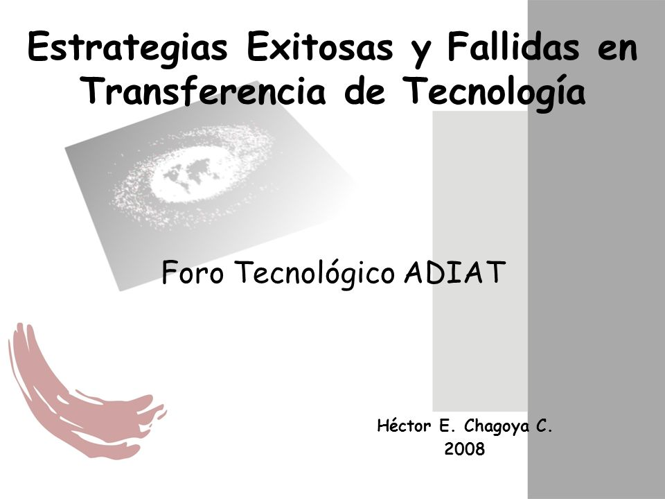 Estrategias Exitosas y Fallidas en Transferencia de Tecnología Foro Tecnológico ADIAT Héctor E. Chagoya C. 2008