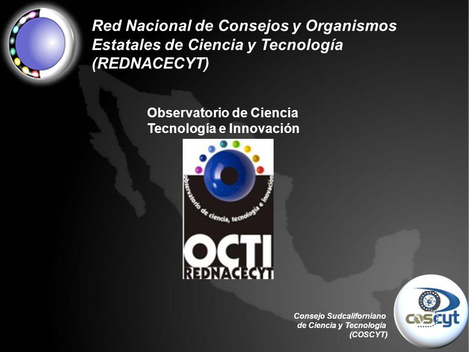 Consejo Sudcaliforniano de Ciencia y Tecnología (COSCYT) Red Nacional de Consejos y Organismos Estatales de Ciencia y Tecnología (REDNACECYT) Observatorio de Ciencia Tecnología e Innovación