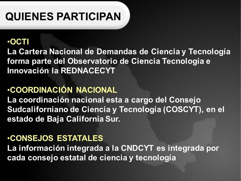 QUIENES PARTICIPAN OCTI La Cartera Nacional de Demandas de Ciencia y Tecnología forma parte del Observatorio de Ciencia Tecnología e Innovación la REDNACECYT COORDINACIÓN NACIONAL La coordinación nacional esta a cargo del Consejo Sudcaliforniano de Ciencia y Tecnología (COSCYT), en el estado de Baja California Sur.