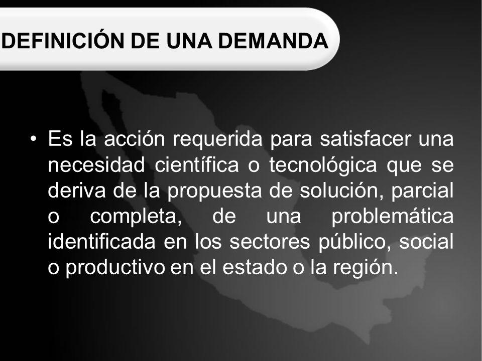 DEFINICIÓN DE UNA DEMANDA Es la acción requerida para satisfacer una necesidad científica o tecnológica que se deriva de la propuesta de solución, parcial o completa, de una problemática identificada en los sectores público, social o productivo en el estado o la región.