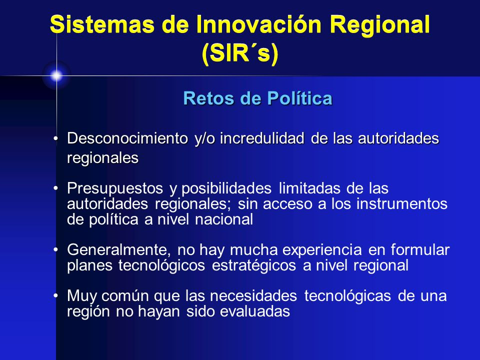 Sistemas de Innovación Regional (SIR´s) Retos de Política Desconocimiento y/o incredulidad de las autoridades regionales Desconocimiento y/o increduli