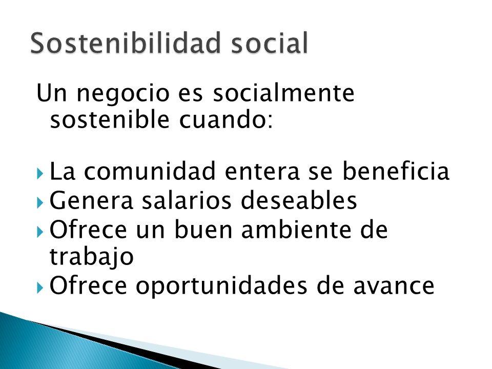 Un negocio es socialmente sostenible cuando: La comunidad entera se beneficia Genera salarios deseables Ofrece un buen ambiente de trabajo Ofrece oportunidades de avance