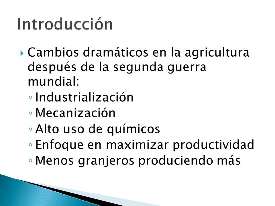 Cambios dramáticos en la agricultura después de la segunda guerra mundial: Industrialización Mecanización Alto uso de químicos Enfoque en maximizar productividad Menos granjeros produciendo más