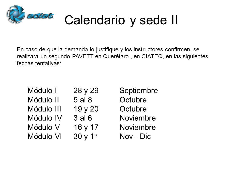 Calendario y sede II En caso de que la demanda lo justifique y los instructores confirmen, se realizará un segundo PAVETT en Querétaro, en CIATEQ, en las siguientes fechas tentativas: Módulo I28 y 29Septiembre Módulo II5 al 8 Octubre Módulo III19 y 20Octubre Módulo IV3 al 6Noviembre Módulo V16 y 17Noviembre Módulo VI30 y 1°Nov - Dic
