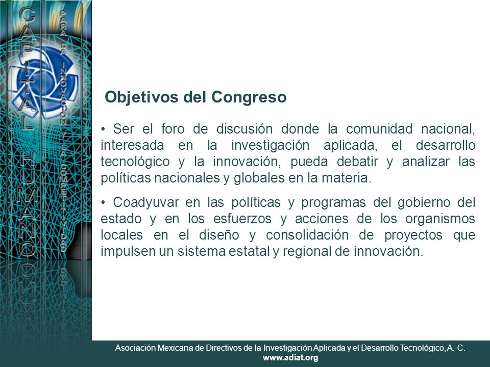 Asociación Mexicana de Directivos de la Investigación Aplicada y el Desarrollo Tecnológico, A. C. www.adiat.org Objetivos del Congreso Ser el foro de