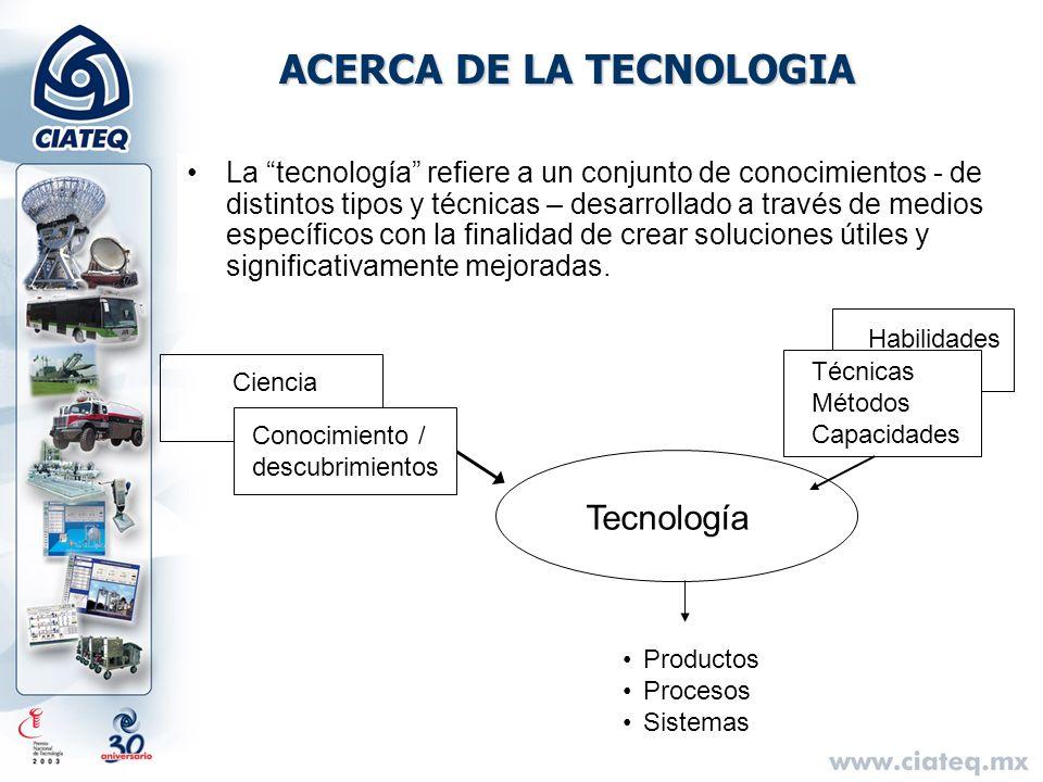 ACERCA DE LA TECNOLOGIA La tecnología refiere a un conjunto de conocimientos - de distintos tipos y técnicas – desarrollado a través de medios específ