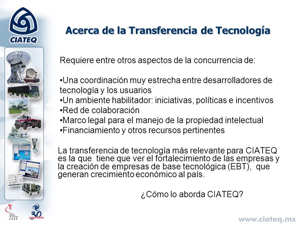 Acerca de la Transferencia de Tecnología La transferencia de tecnología más relevante para CIATEQ es la que tiene que ver el fortalecimiento de las em
