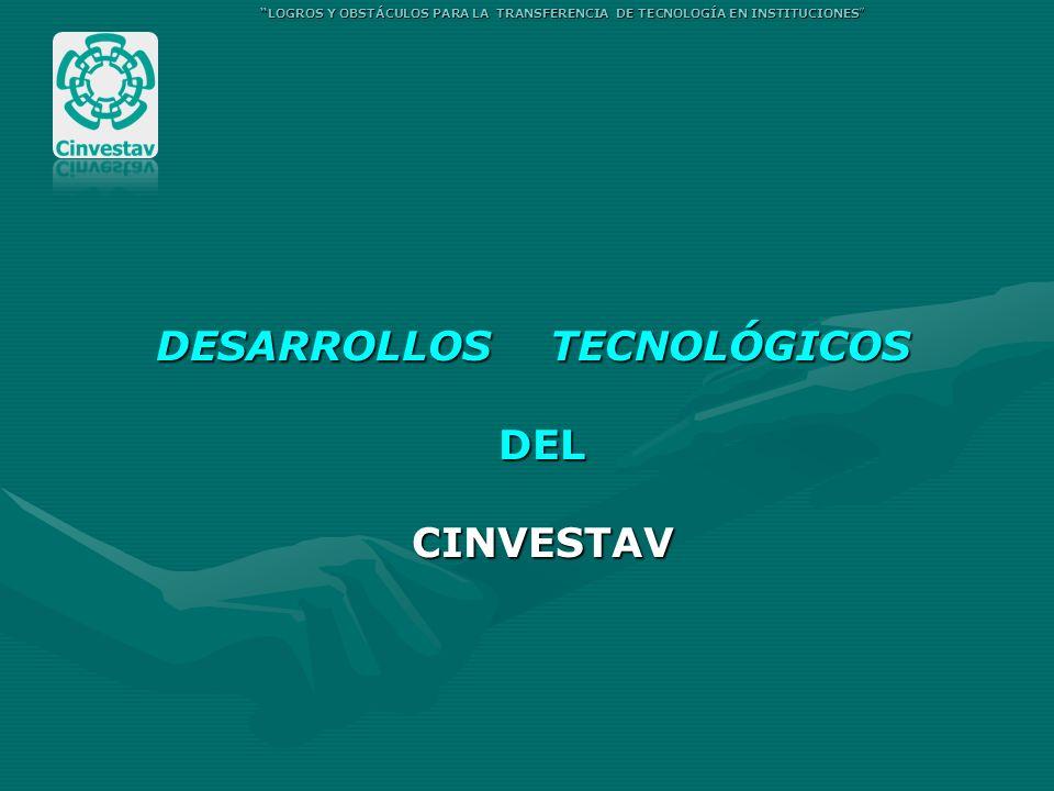 DESARROLLOS TECNOLÓGICOS DEL CINVESTAV LOGROS Y OBSTÁCULOS PARA LA TRANSFERENCIA DE TECNOLOGÍA EN INSTITUCIONES
