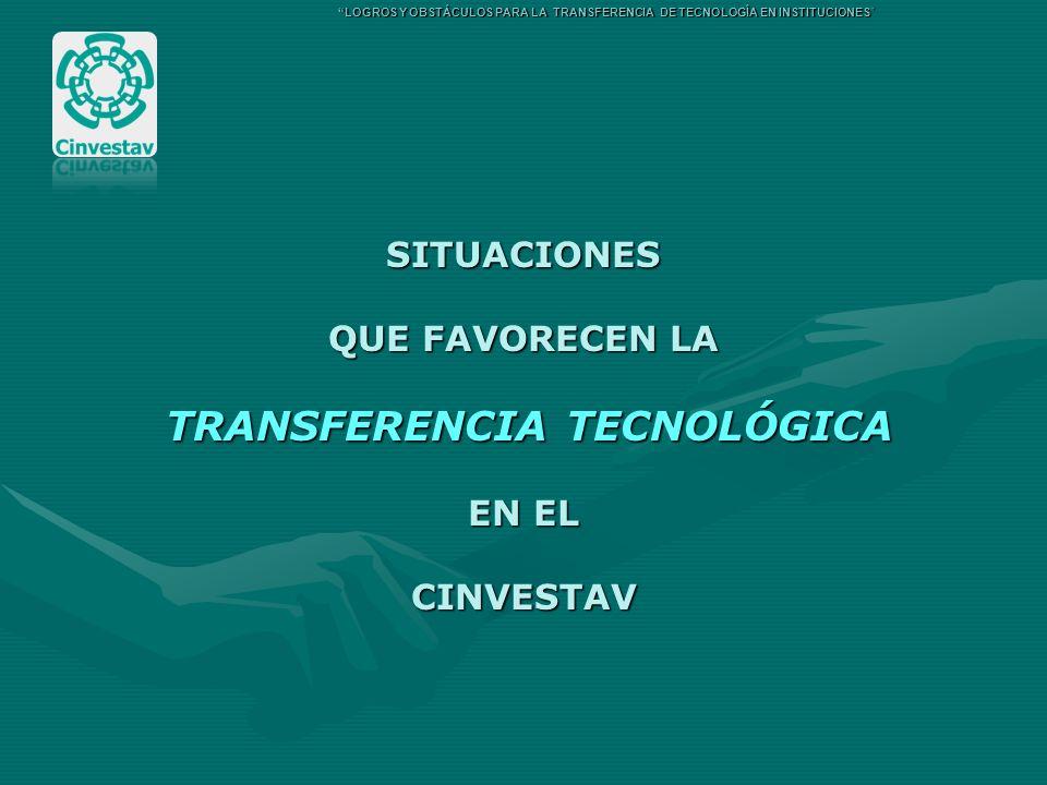 SITUACIONES QUE FAVORECEN LA TRANSFERENCIA TECNOLÓGICA TRANSFERENCIA TECNOLÓGICA EN EL CINVESTAV LOGROS Y OBSTÁCULOS PARA LA TRANSFERENCIA DE TECNOLOG