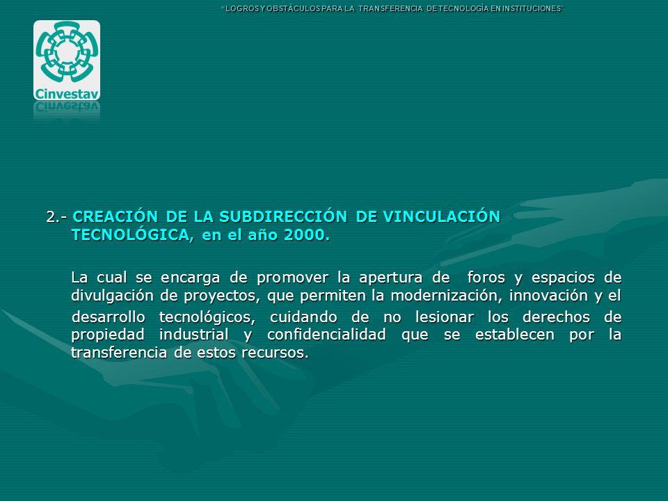 2.- CREACIÓN DE LA SUBDIRECCIÓN DE VINCULACIÓN TECNOLÓGICA, en el año 2000. La cual se encarga de promover la apertura de foros y espacios de divulgac