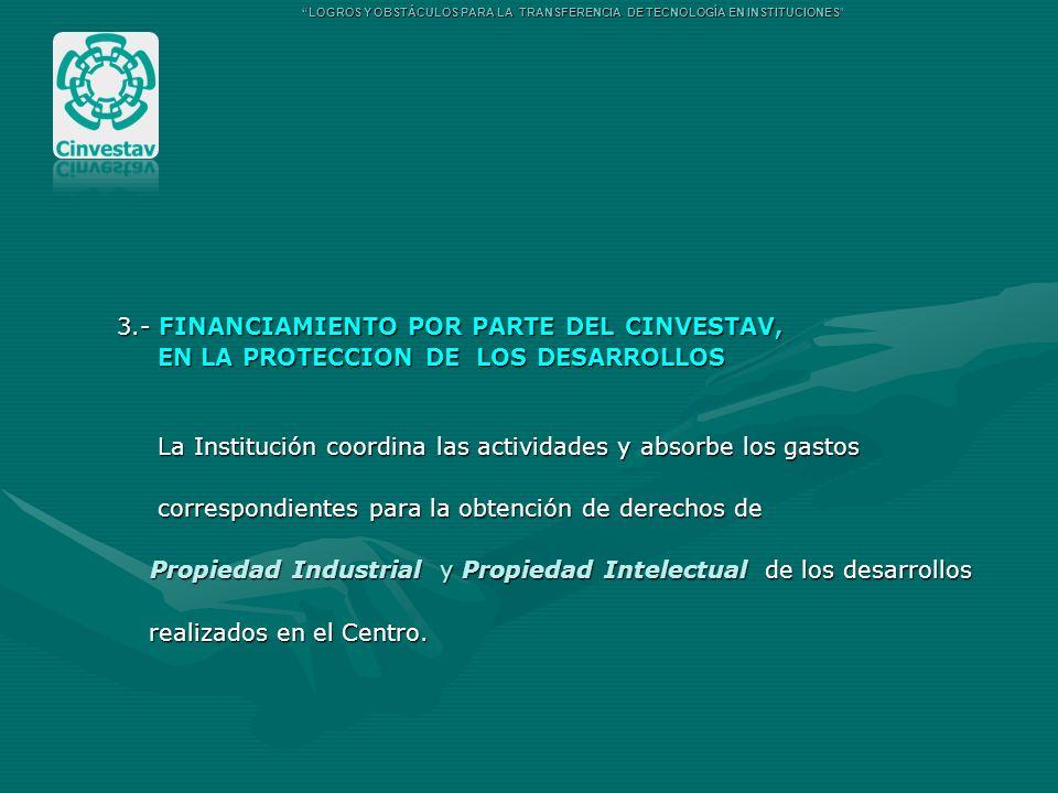 3.- FINANCIAMIENTO POR PARTE DEL CINVESTAV, EN LA PROTECCION DE LOS DESARROLLOS EN LA PROTECCION DE LOS DESARROLLOS La Institución coordina las activi