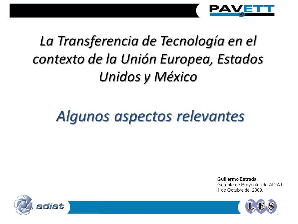 La Transferencia de Tecnología en el contexto de la Unión Europea, Estados Unidos y México Algunos aspectos relevantes Guillermo Estrada Gerente de Pr