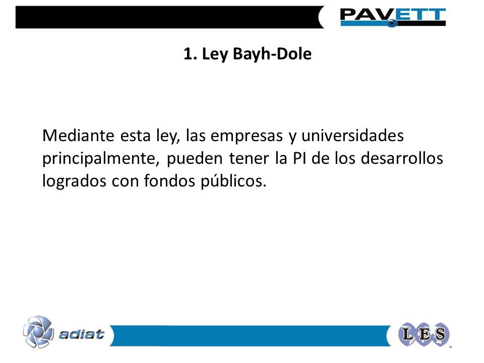 1. Ley Bayh-Dole Mediante esta ley, las empresas y universidades principalmente, pueden tener la PI de los desarrollos logrados con fondos públicos.