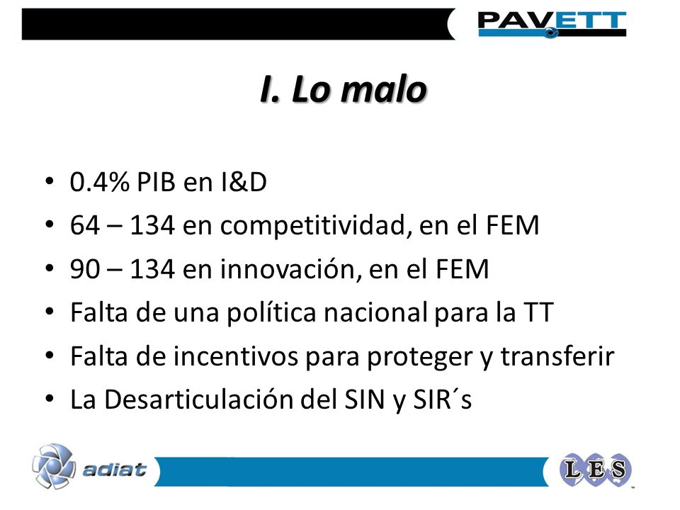 I. Lo malo 0.4% PIB en I&D 64 – 134 en competitividad, en el FEM 90 – 134 en innovación, en el FEM Falta de una política nacional para la TT Falta de