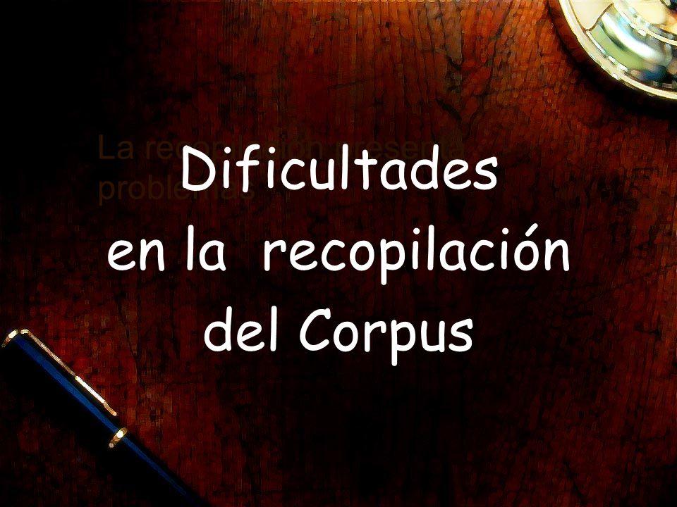 La recopilación presenta problemas Dificultades en la recopilación del Corpus