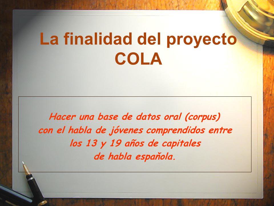 La finalidad del proyecto COLA Hacer una base de datos oral (corpus) con el habla de jóvenes comprendidos entre los 13 y 19 años de capitales de habla