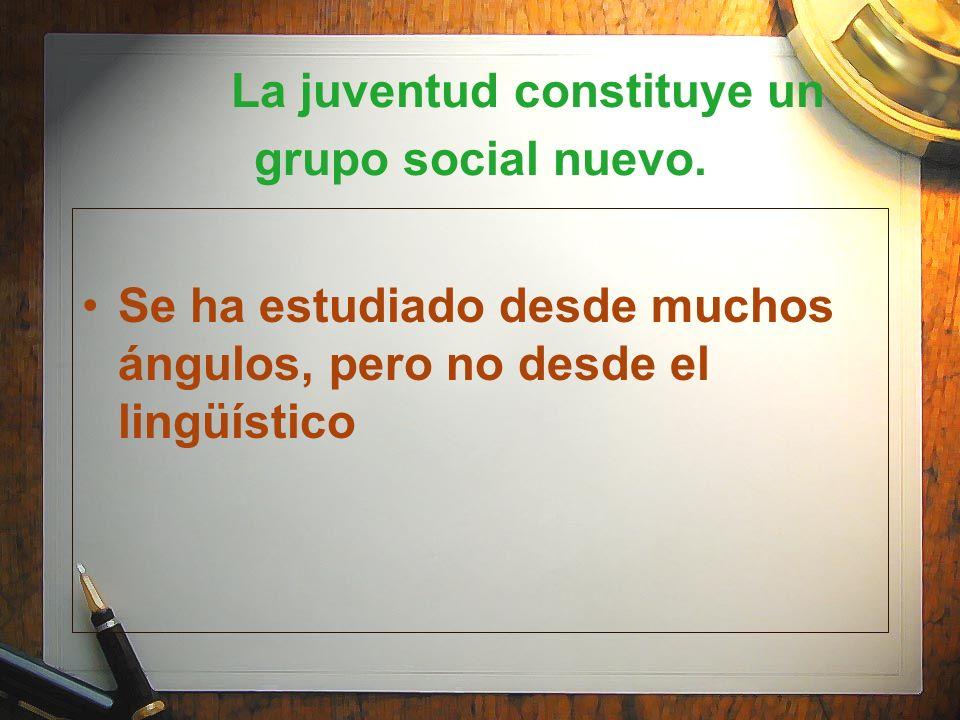 La juventud constituye un grupo social nuevo. Se ha estudiado desde muchos ángulos, pero no desde el lingüístico