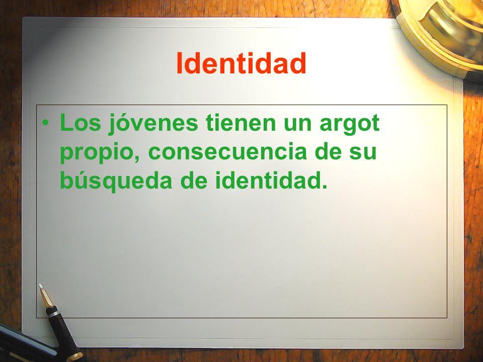 Identidad Los jóvenes tienen un argot propio, consecuencia de su búsqueda de identidad.