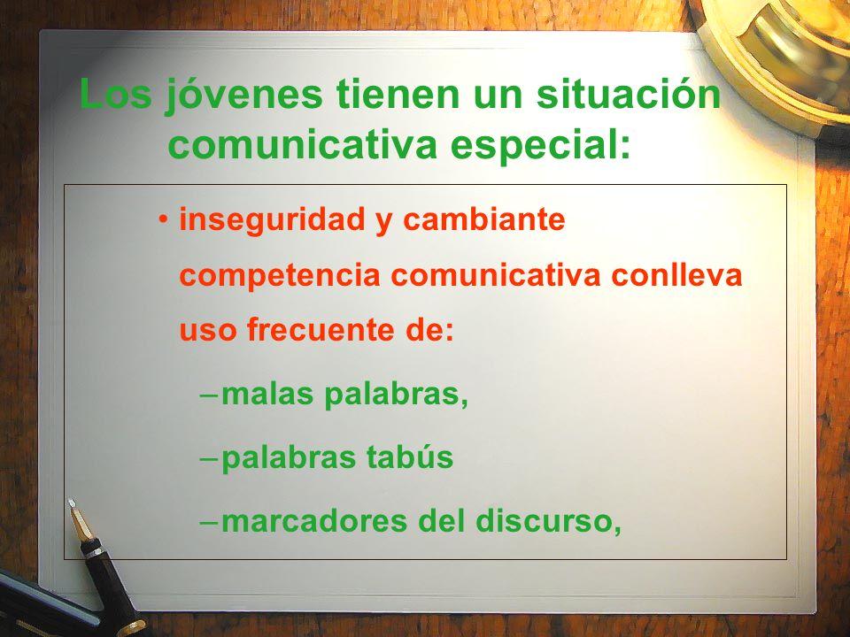 Los jóvenes tienen un situación comunicativa especial: inseguridad y cambiante competencia comunicativa conlleva uso frecuente de: –malas palabras, –p