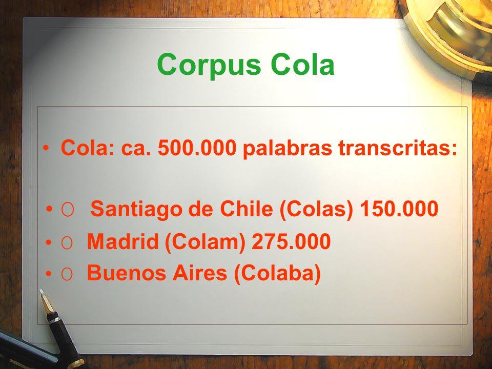 Corpus Cola Cola: ca. 500.000 palabras transcritas: O Santiago de Chile (Colas) 150.000 O Madrid (Colam) 275.000 O Buenos Aires (Colaba)