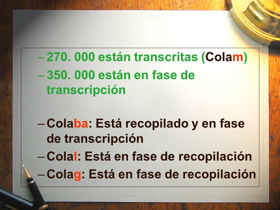–270. 000 están transcritas (Colam) –350. 000 están en fase de transcripción –Colaba: Está recopilado y en fase de transcripción –Colal: Está en fase