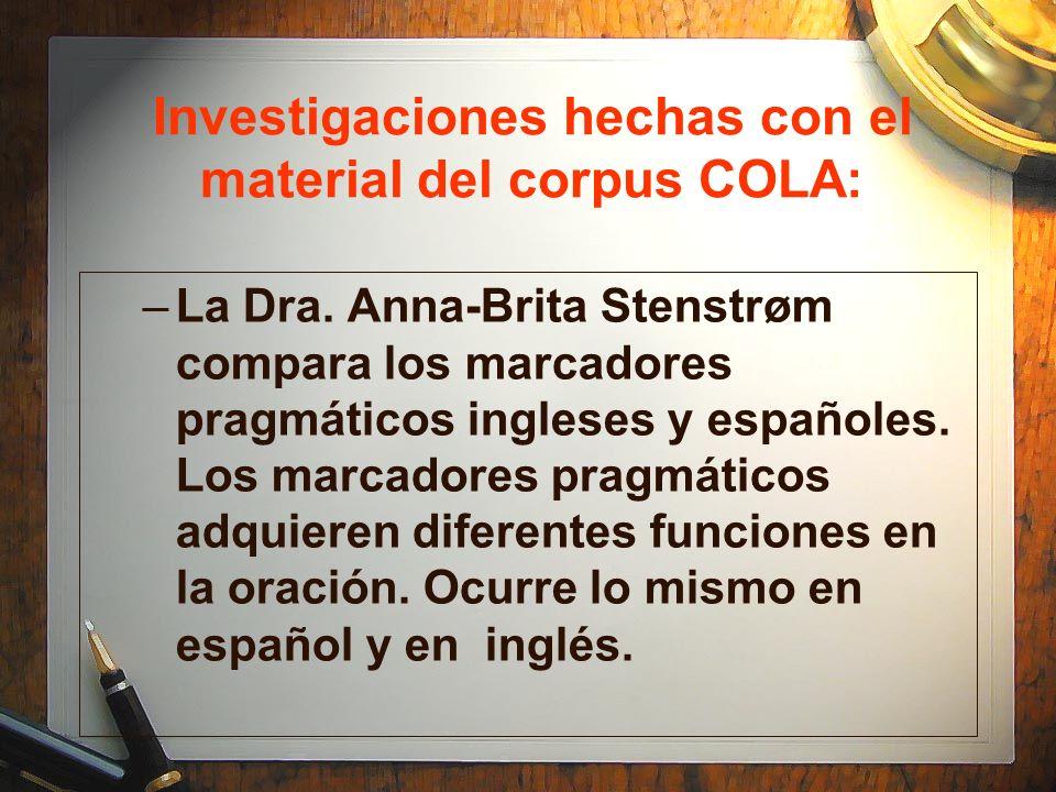 Investigaciones hechas con el material del corpus COLA: –La Dra. Anna-Brita Stenstrøm compara los marcadores pragmáticos ingleses y españoles. Los mar