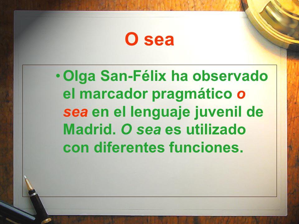 O sea Olga San-Félix ha observado el marcador pragmático o sea en el lenguaje juvenil de Madrid. O sea es utilizado con diferentes funciones.