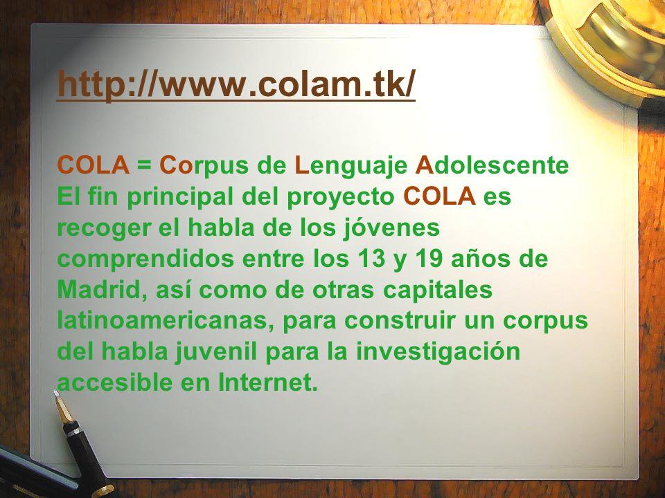 http://www.colam.tk/ http://www.colam.tk/ COLA = Corpus de Lenguaje Adolescente El fin principal del proyecto COLA es recoger el habla de los jóvenes