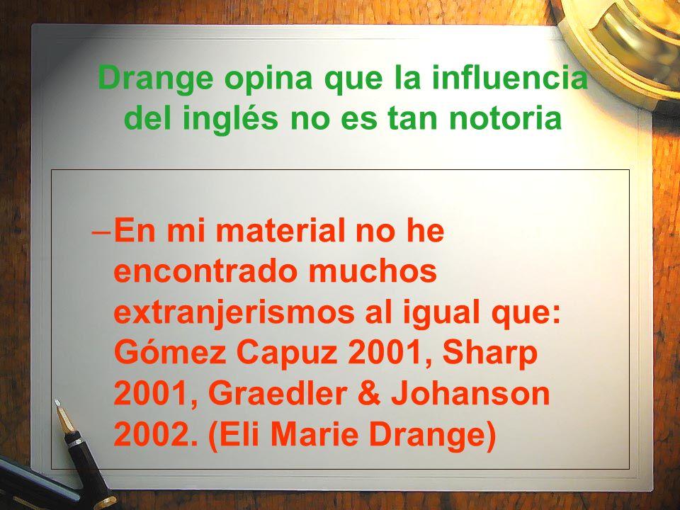 Drange opina que la influencia del inglés no es tan notoria –En mi material no he encontrado muchos extranjerismos al igual que: Gómez Capuz 2001, Sha