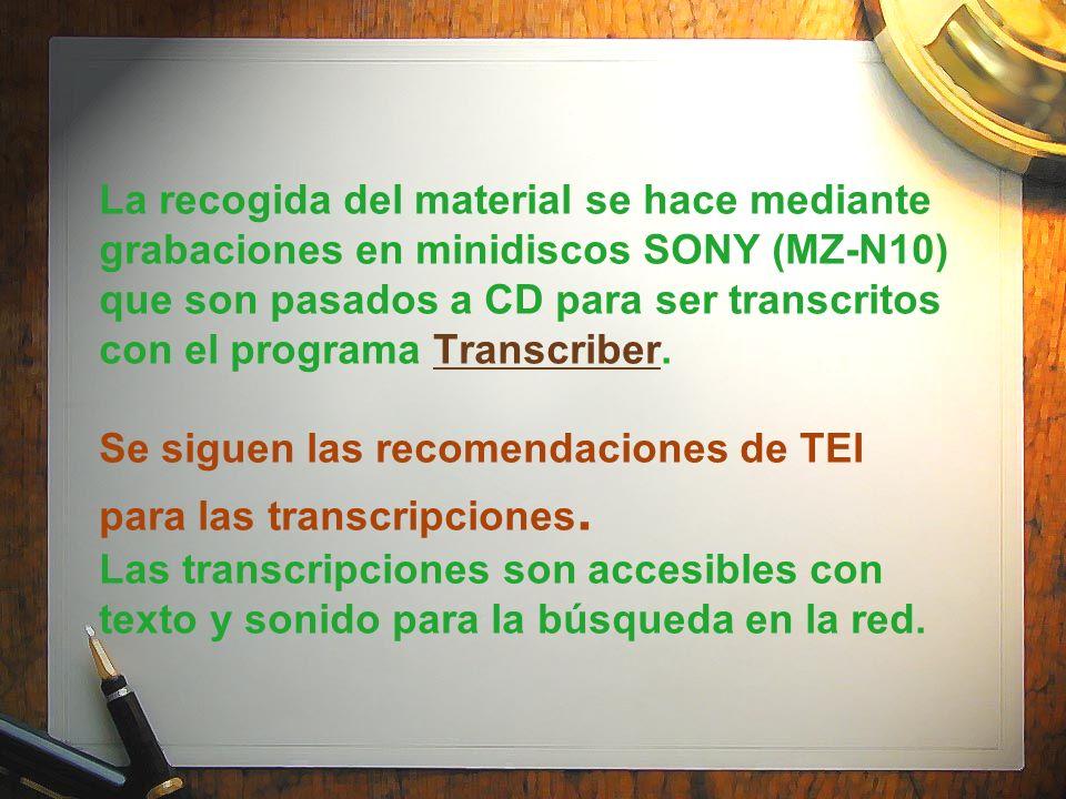 La recogida del material se hace mediante grabaciones en minidiscos SONY (MZ-N10) que son pasados a CD para ser transcritos con el programa Transcribe