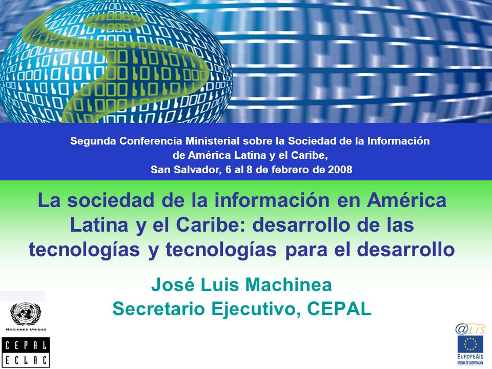La sociedad de la información en América Latina y el Caribe: desarrollo de las tecnologías y tecnologías para el desarrollo José Luis Machinea Secretario Ejecutivo, CEPAL Segunda Conferencia Ministerial sobre la Sociedad de la Información de América Latina y el Caribe, San Salvador, 6 al 8 de febrero de 2008