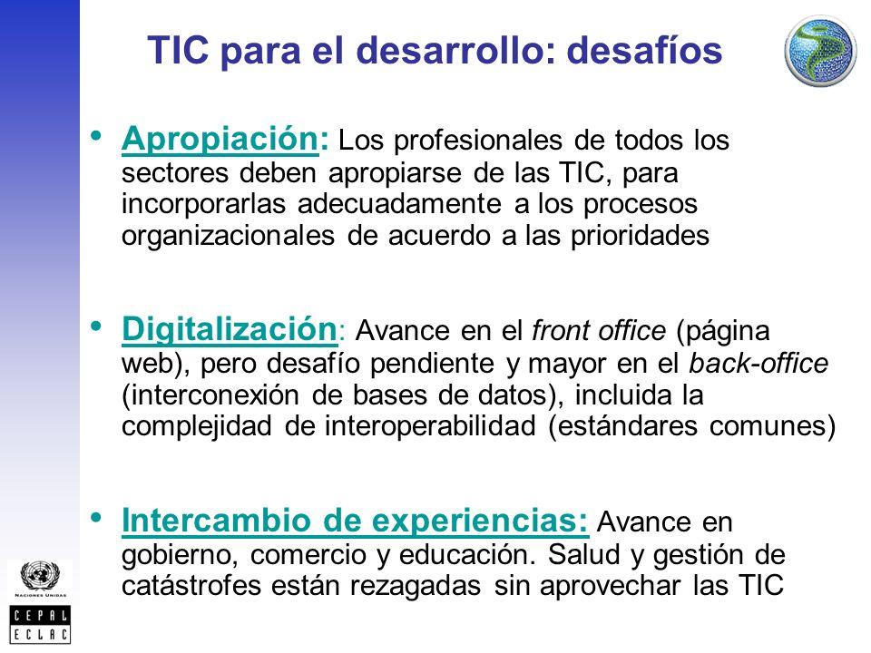 TIC para el desarrollo: desafíos Apropiación: Los profesionales de todos los sectores deben apropiarse de las TIC, para incorporarlas adecuadamente a los procesos organizacionales de acuerdo a las prioridades Digitalización : Avance en el front office (página web), pero desafío pendiente y mayor en el back-office (interconexión de bases de datos), incluida la complejidad de interoperabilidad (estándares comunes) Intercambio de experiencias: Avance en gobierno, comercio y educación.