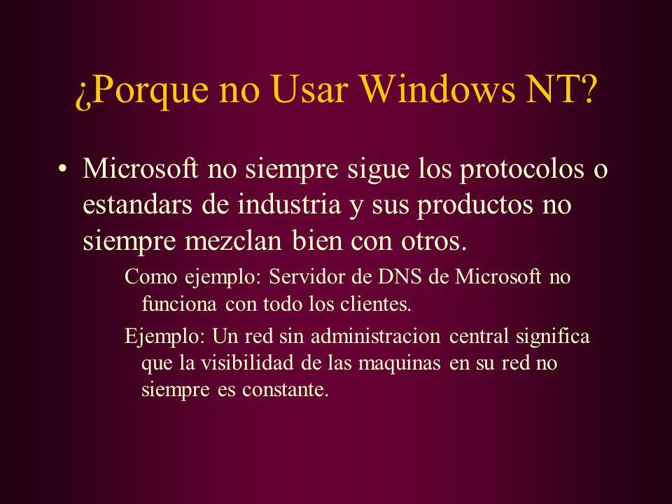 ¿Porque no Usar Windows NT? Microsoft no siempre sigue los protocolos o estandars de industria y sus productos no siempre mezclan bien con otros. Como