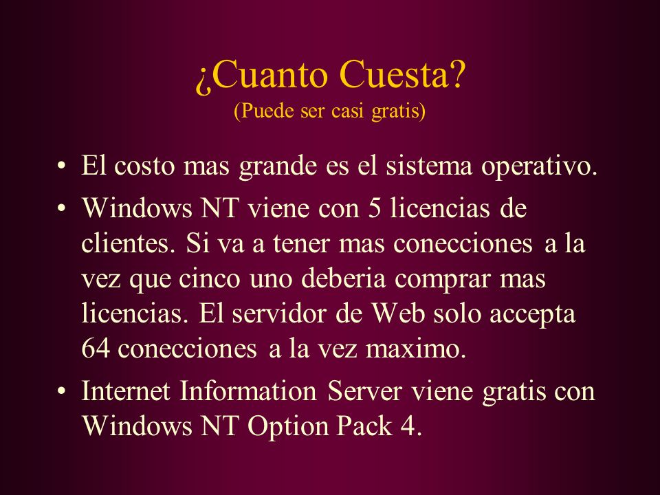 ¿Cuanto Cuesta? (Puede ser casi gratis) El costo mas grande es el sistema operativo. Windows NT viene con 5 licencias de clientes. Si va a tener mas c