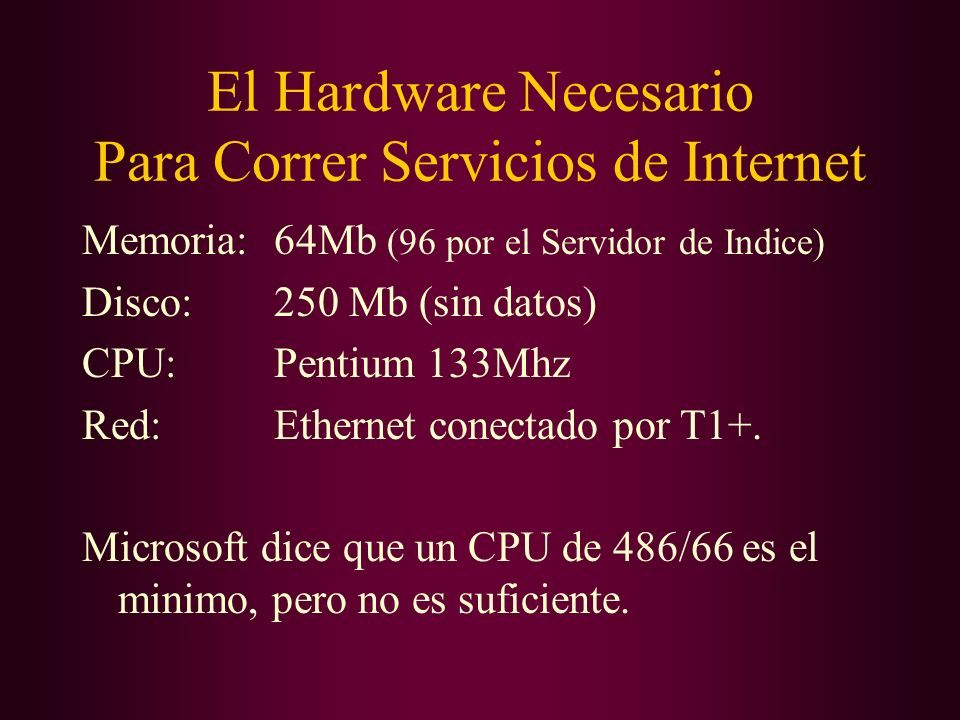 El Hardware Necesario Para Correr Servicios de Internet Memoria:64Mb (96 por el Servidor de Indice) Disco:250 Mb (sin datos) CPU:Pentium 133Mhz Red:Et