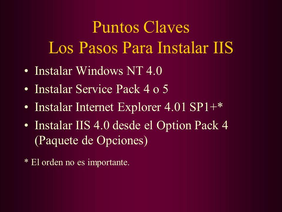 Puntos Claves Los Pasos Para Instalar IIS Instalar Windows NT 4.0 Instalar Service Pack 4 o 5 Instalar Internet Explorer 4.01 SP1+* Instalar IIS 4.0 d