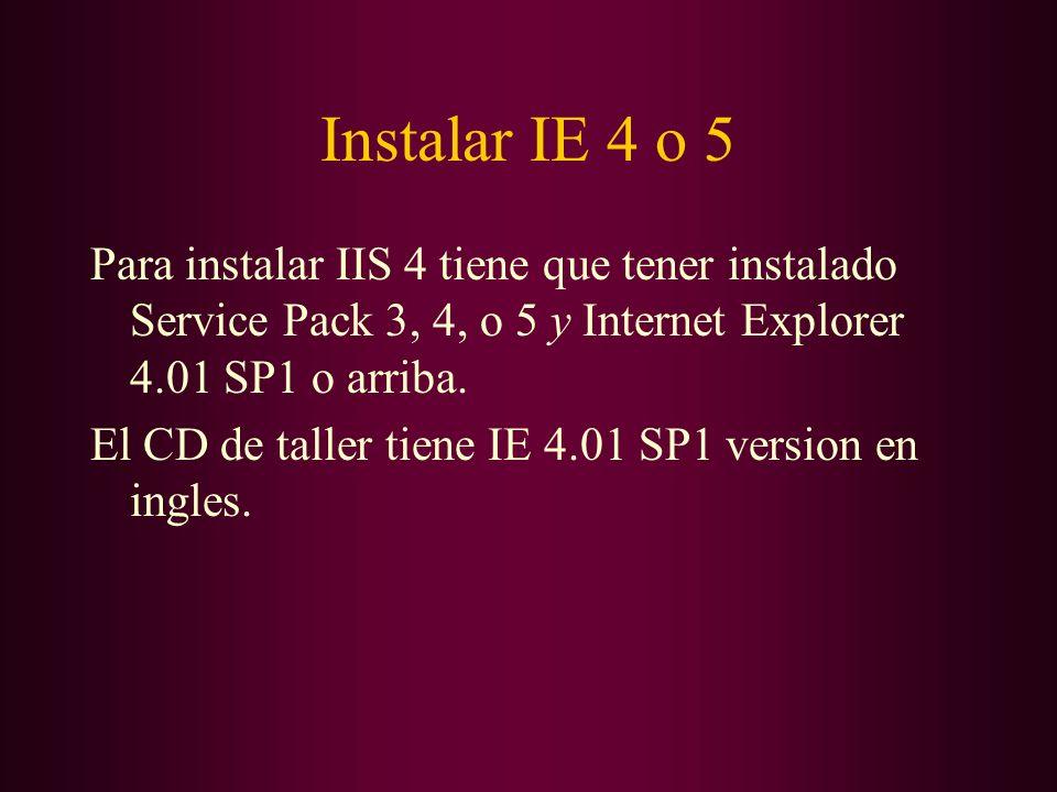 Instalar IE 4 o 5 Para instalar IIS 4 tiene que tener instalado Service Pack 3, 4, o 5 y Internet Explorer 4.01 SP1 o arriba. El CD de taller tiene IE