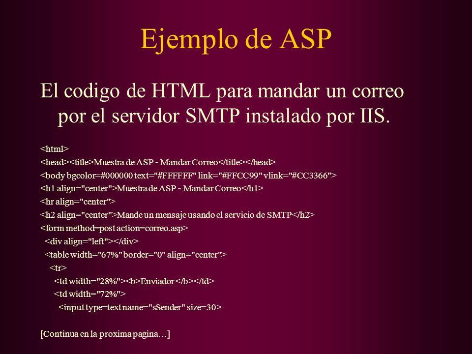 Ejemplo de ASP El codigo de HTML para mandar un correo por el servidor SMTP instalado por IIS. Muestra de ASP - Mandar Correo Muestra de ASP - Mandar
