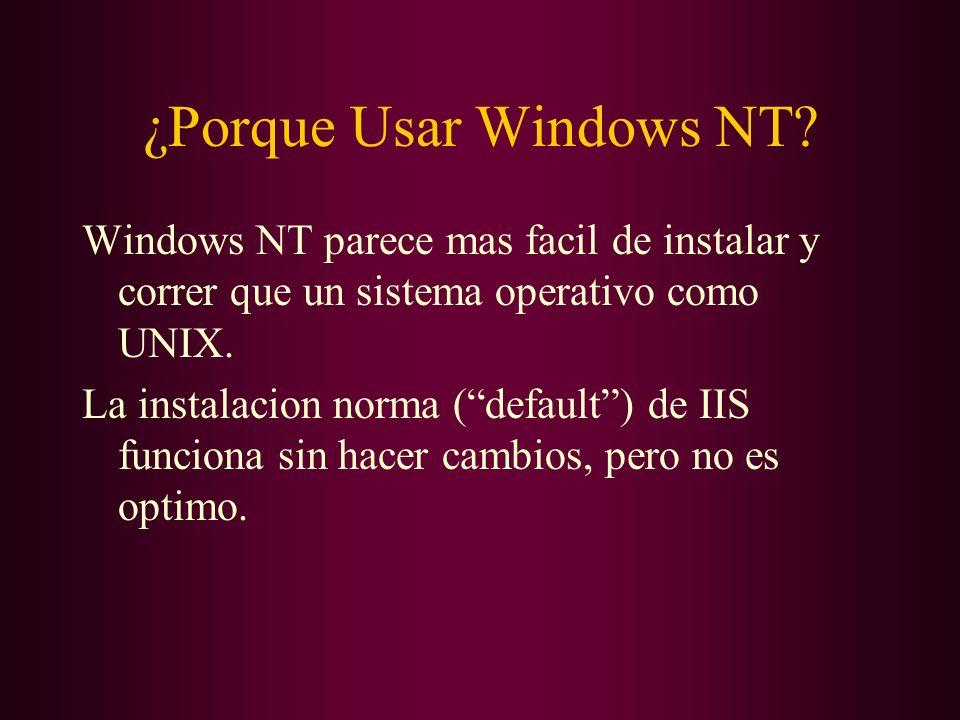 ¿Porque Usar Windows NT? Windows NT parece mas facil de instalar y correr que un sistema operativo como UNIX. La instalacion norma (default) de IIS fu