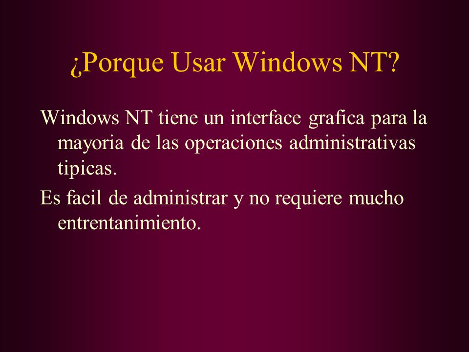 ¿Porque Usar Windows NT? Windows NT tiene un interface grafica para la mayoria de las operaciones administrativas tipicas. Es facil de administrar y n