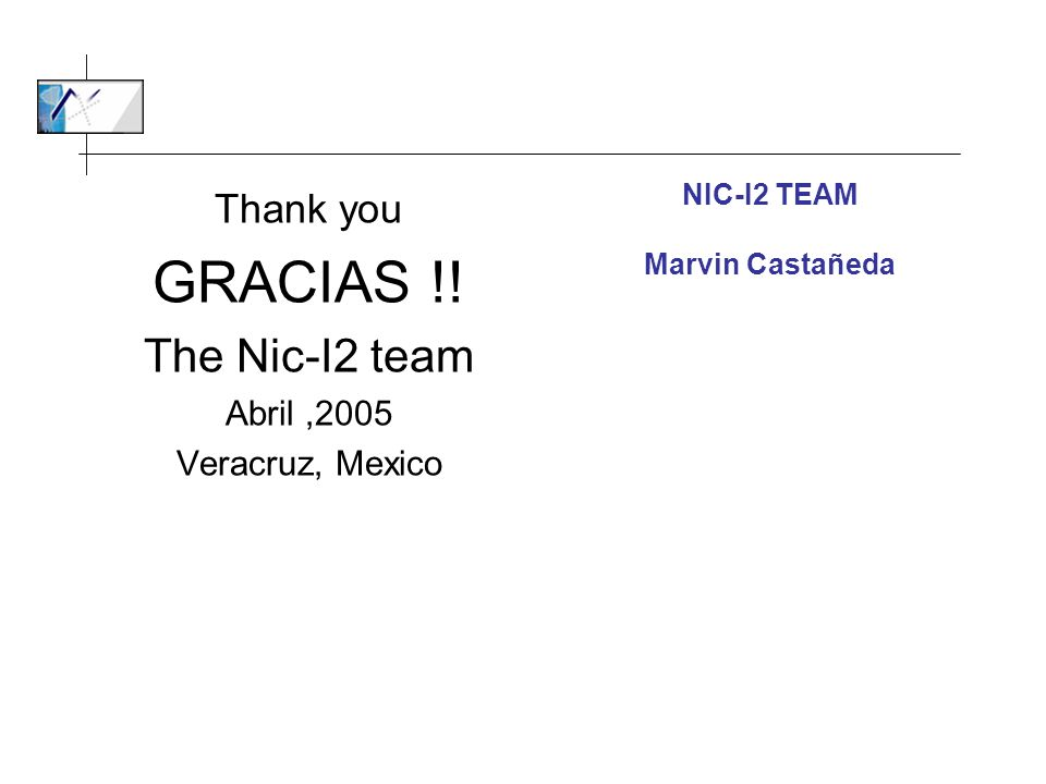 Thank you GRACIAS !! The Nic-I2 team Abril,2005 Veracruz, Mexico NIC-I2 TEAM Marvin Castañeda