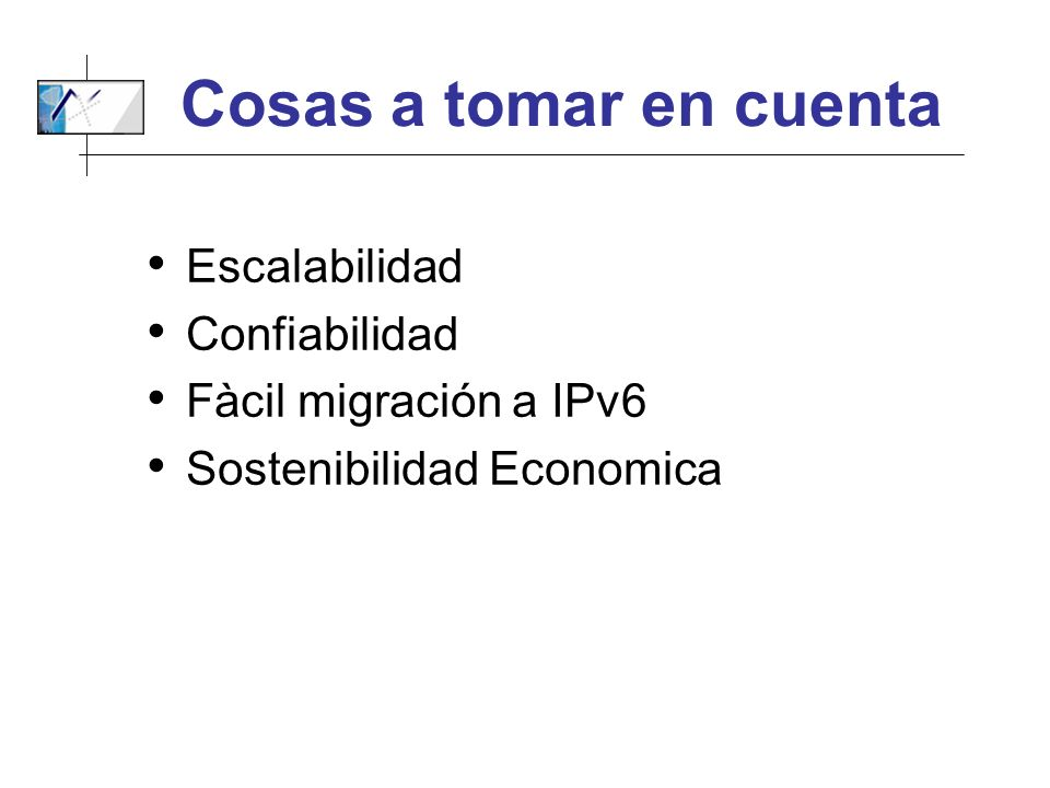 Cosas a tomar en cuenta Escalabilidad Confiabilidad Fàcil migración a IPv6 Sostenibilidad Economica